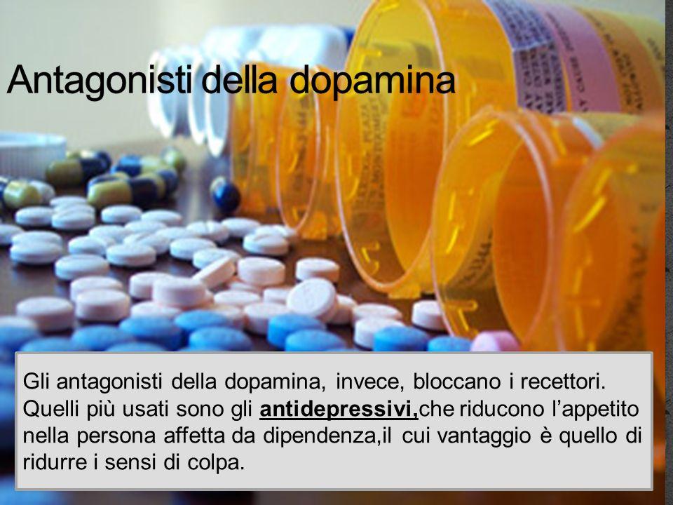 Gli antagonisti della dopamina, invece, bloccano i recettori. Quelli più usati sono gli antidepressivi,che riducono lappetito nella persona affetta da