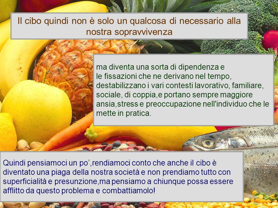 . Il cibo quindi non è solo un qualcosa di necessario alla nostra sopravvivenza ma diventa una sorta di dipendenza e le fissazioni che ne derivano nel