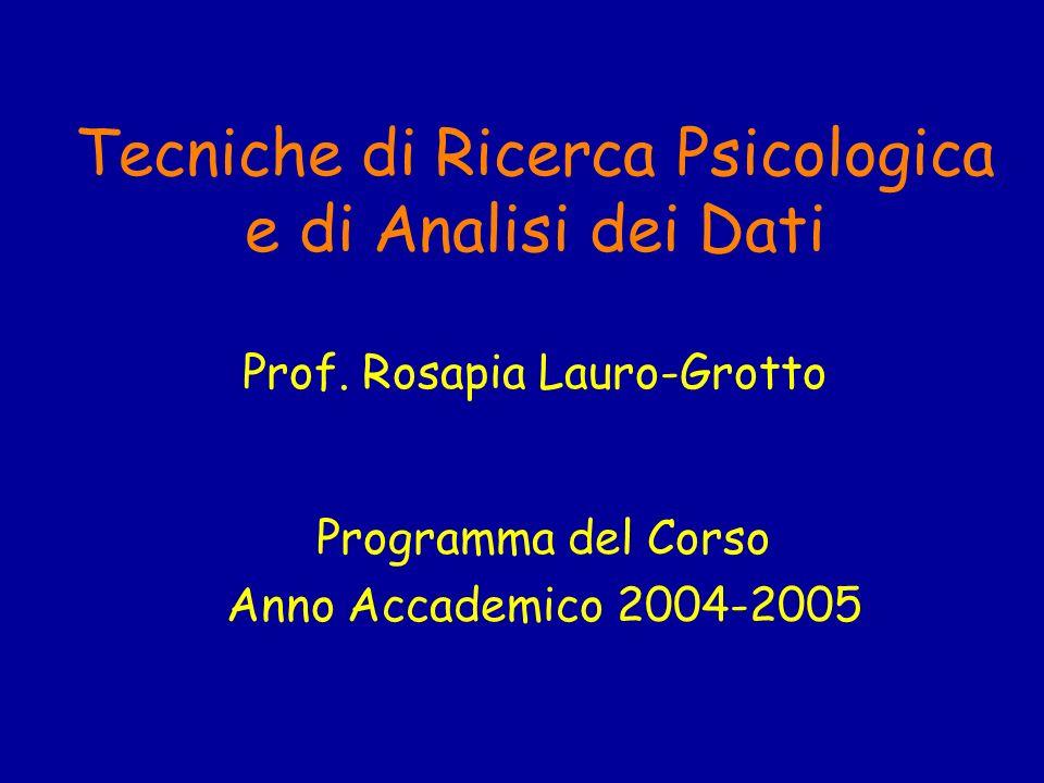 Tecniche di Ricerca Psicologica e di Analisi dei Dati Prof. Rosapia Lauro-Grotto Programma del Corso Anno Accademico 2004-2005