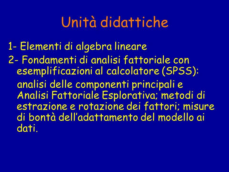 Unità didattiche 1- Elementi di algebra lineare 2- Fondamenti di analisi fattoriale con esemplificazioni al calcolatore (SPSS): analisi delle componen