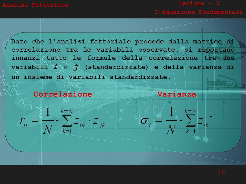 16 Analisi Fattoriale Lezione – 3 Lequazione Fondamentale i j Dato che lanalisi fattoriale procede dalla matrice di correlazione tra le variabili osse