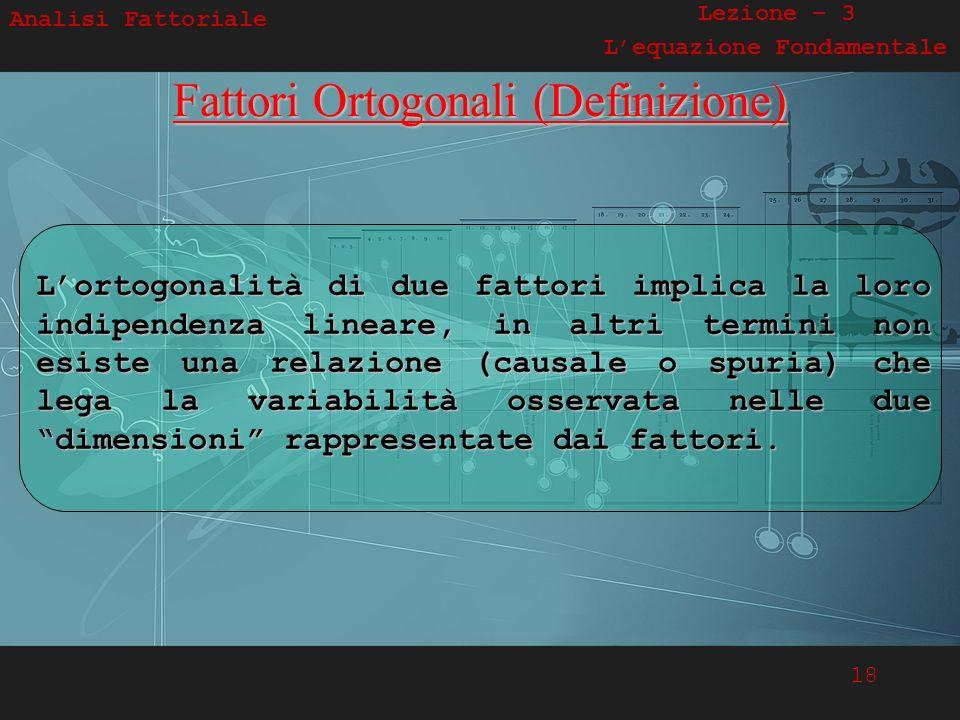18 Analisi Fattoriale Lezione – 3 Lequazione FondamentaleFattori Ortogonali (Definizione) Lortogonalità di due fattori implica la loro indipendenza li