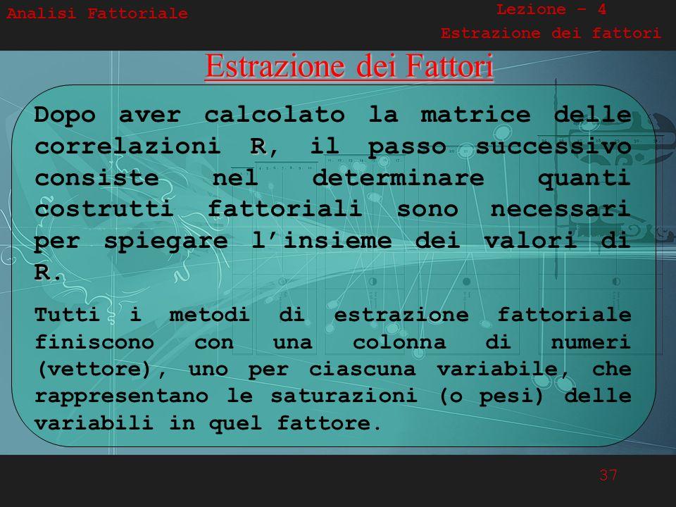 37 Analisi Fattoriale Lezione – 4 Estrazione dei fattoriEstrazione dei Fattori R R Dopo aver calcolato la matrice delle correlazioni R, il passo succe