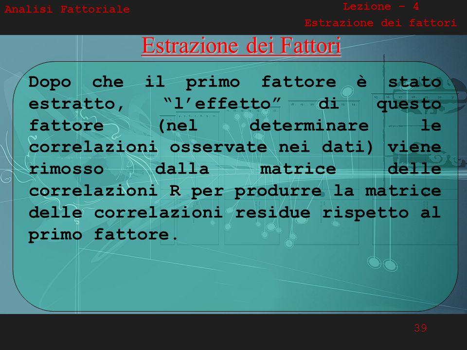 39 Analisi FattorialeEstrazione dei Fattori R Dopo che il primo fattore è stato estratto, leffetto di questo fattore (nel determinare le correlazioni