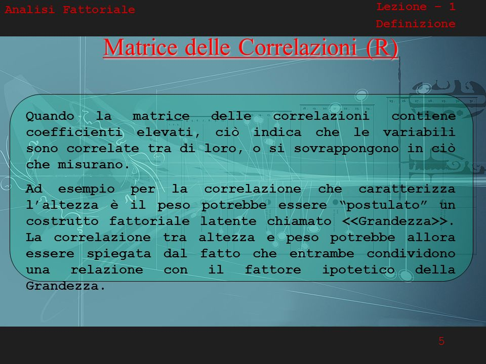 5 Analisi Fattoriale Lezione – 1 DefinizioneMatrice delle Correlazioni (R) Quando la matrice delle correlazioni contiene coefficienti elevati, ciò ind