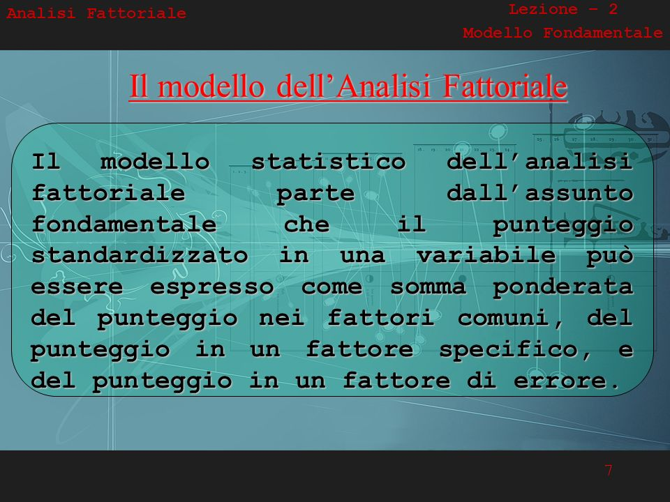 7 Analisi Fattoriale Lezione – 2 Modello FondamentaleIl modello dellAnalisi Fattoriale Il modello statistico dellanalisi fattoriale parte dallassunto
