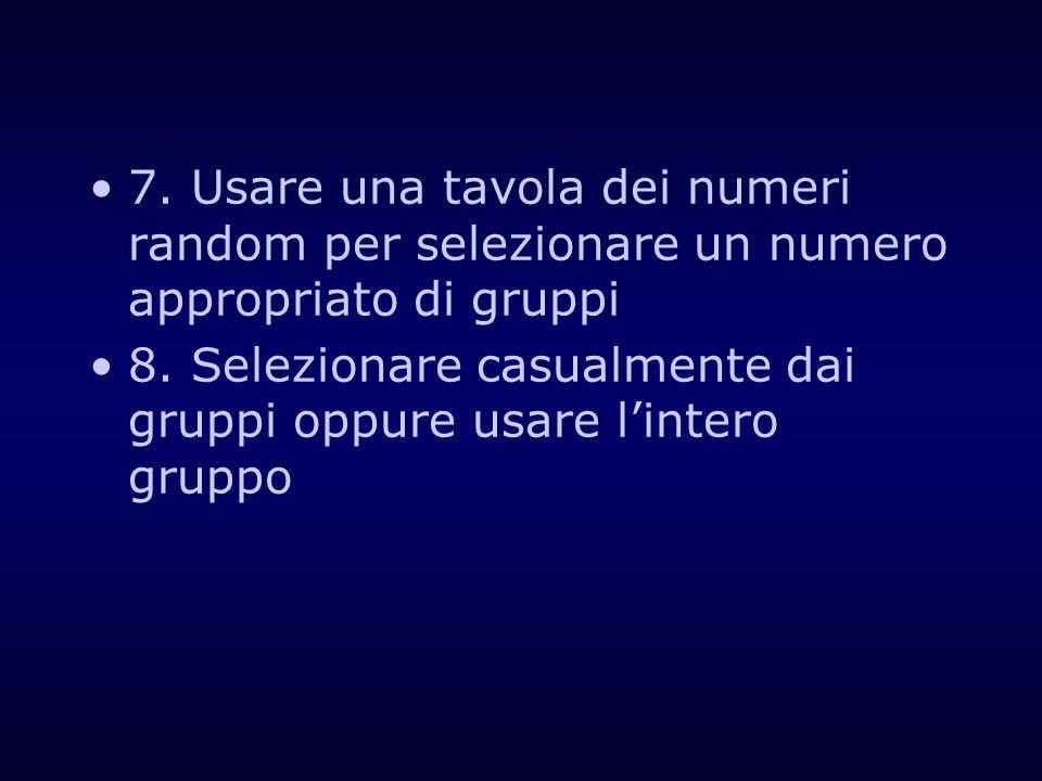 7. Usare una tavola dei numeri random per selezionare un numero appropriato di gruppi 8. Selezionare casualmente dai gruppi oppure usare lintero grupp