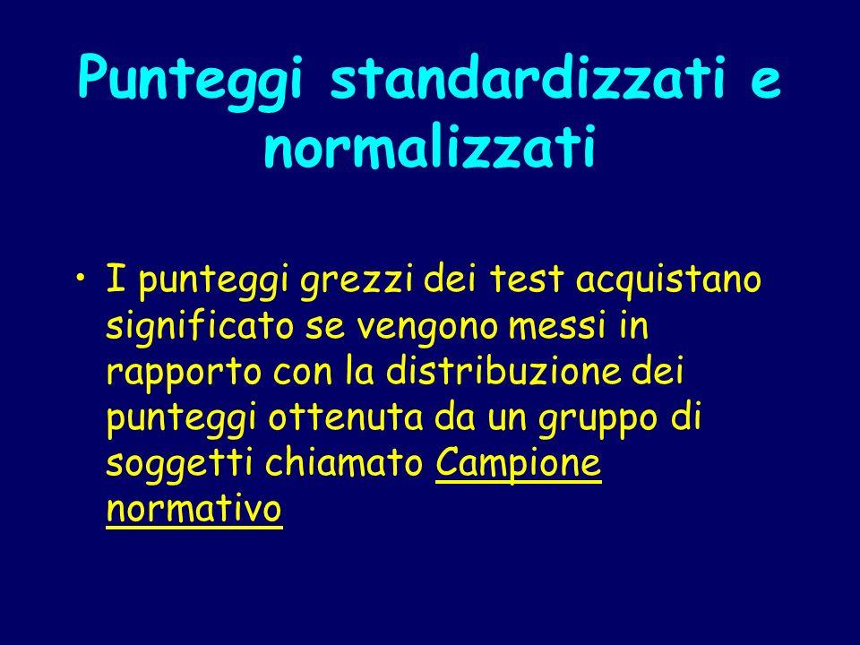 Punteggi standardizzati e normalizzati I punteggi grezzi dei test acquistano significato se vengono messi in rapporto con la distribuzione dei puntegg