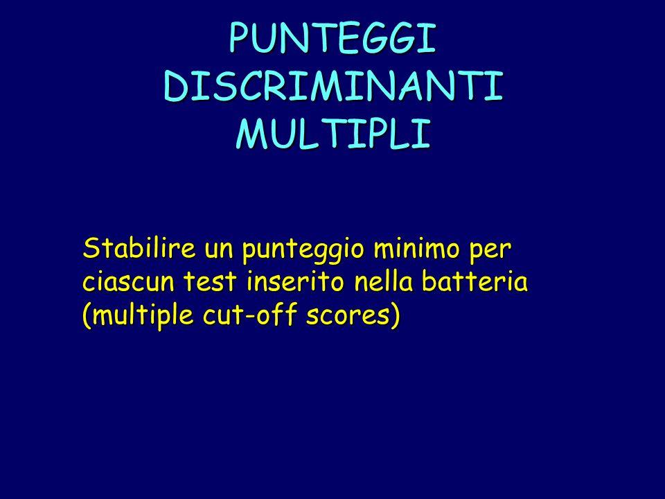 PUNTEGGI DISCRIMINANTI MULTIPLI Stabilire un punteggio minimo per ciascun test inserito nella batteria (multiple cut-off scores)