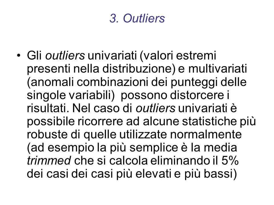 3. Outliers Gli outliers univariati (valori estremi presenti nella distribuzione) e multivariati (anomali combinazioni dei punteggi delle singole vari