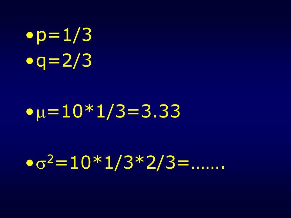 p=1/3 q=2/3 =10*1/3=3.33 2 =10*1/3*2/3=…….