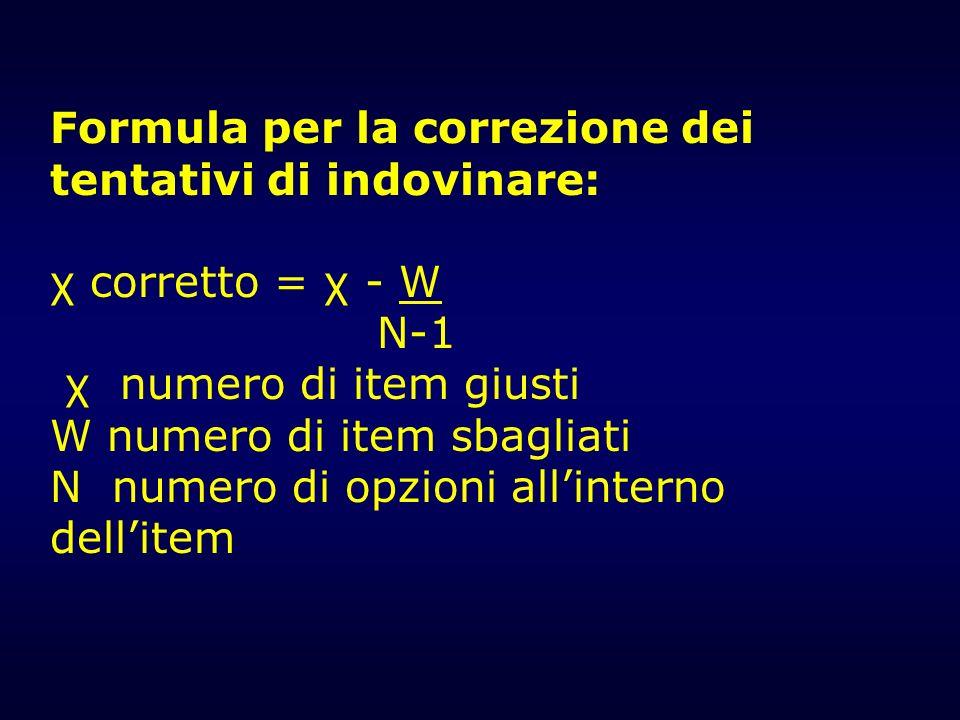Formula per la correzione dei tentativi di indovinare: χ corretto = χ - W N-1 χ numero di item giusti W numero di item sbagliati N numero di opzioni a