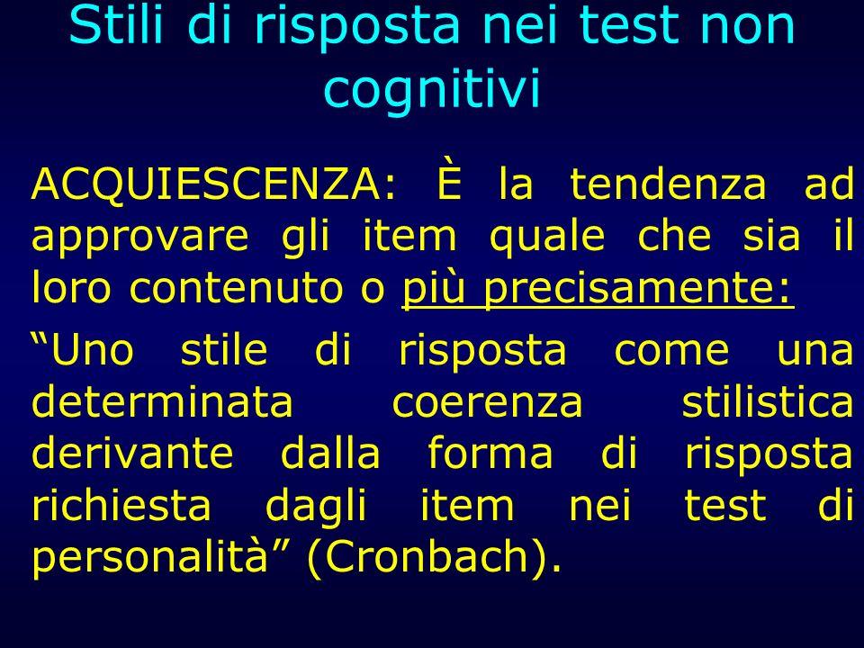 Stili di risposta nei test non cognitivi ACQUIESCENZA: È la tendenza ad approvare gli item quale che sia il loro contenuto o più precisamente: Uno sti