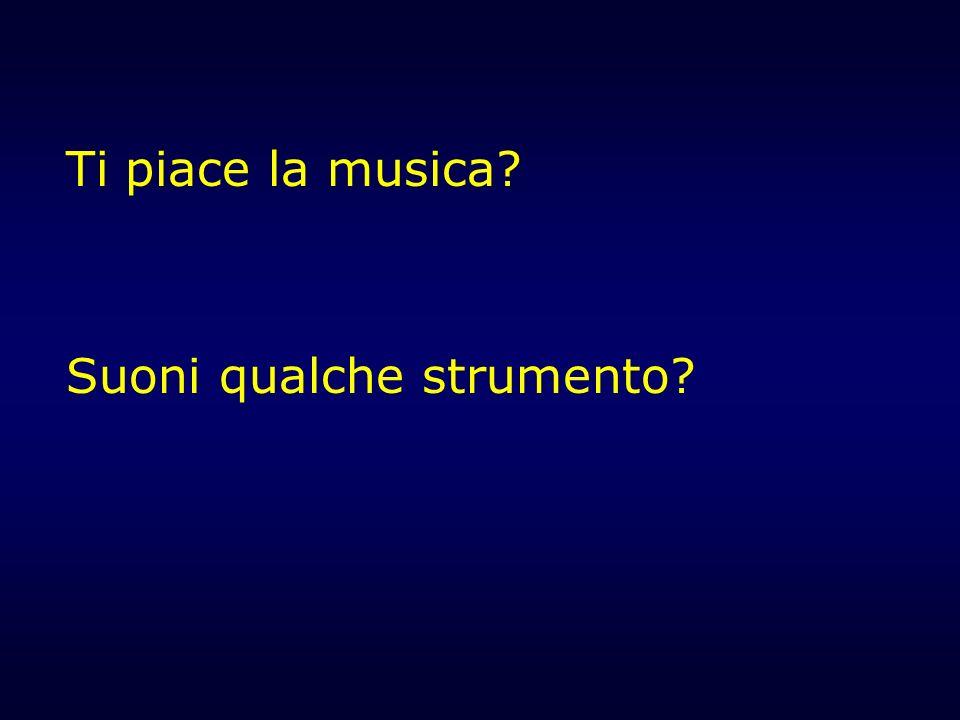 Ti piace la musica? Suoni qualche strumento?