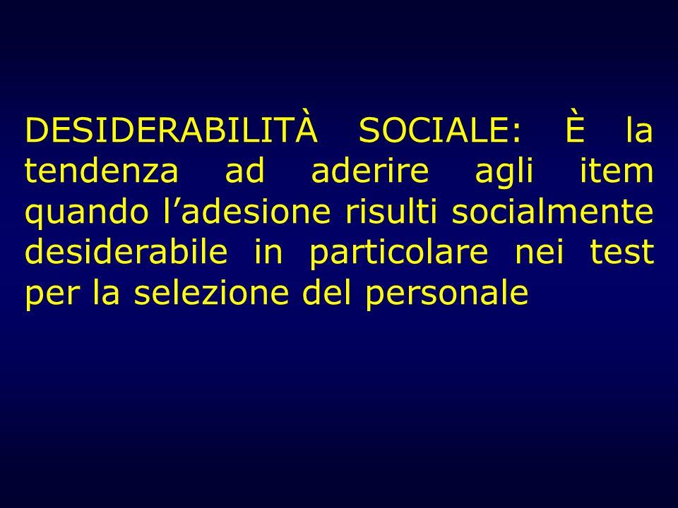 DESIDERABILITÀ SOCIALE: È la tendenza ad aderire agli item quando ladesione risulti socialmente desiderabile in particolare nei test per la selezione