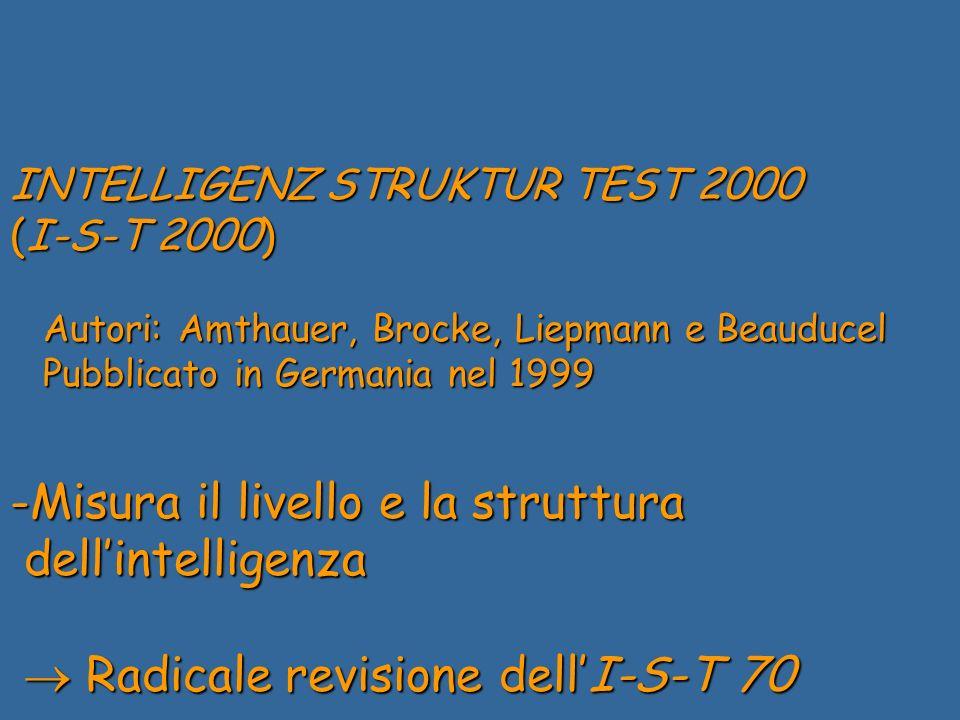 INTELLIGENZ STRUKTUR TEST 2000 (I-S-T 2000) Autori: Amthauer, Brocke, Liepmann e Beauducel Autori: Amthauer, Brocke, Liepmann e Beauducel Pubblicato in Germania nel 1999 Pubblicato in Germania nel 1999 -Misura il livello e la struttura dellintelligenza dellintelligenza Radicale revisione dellI-S-T 70 Radicale revisione dellI-S-T 70