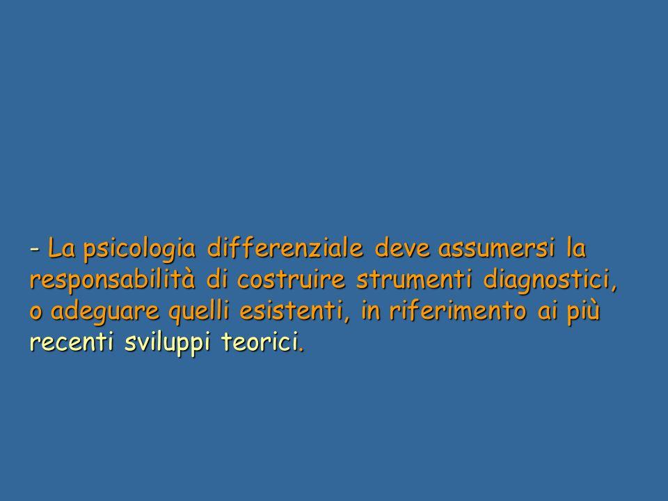 - La psicologia differenziale deve assumersi la responsabilità di costruire strumenti diagnostici, o adeguare quelli esistenti, in riferimento ai più recenti sviluppi teorici.