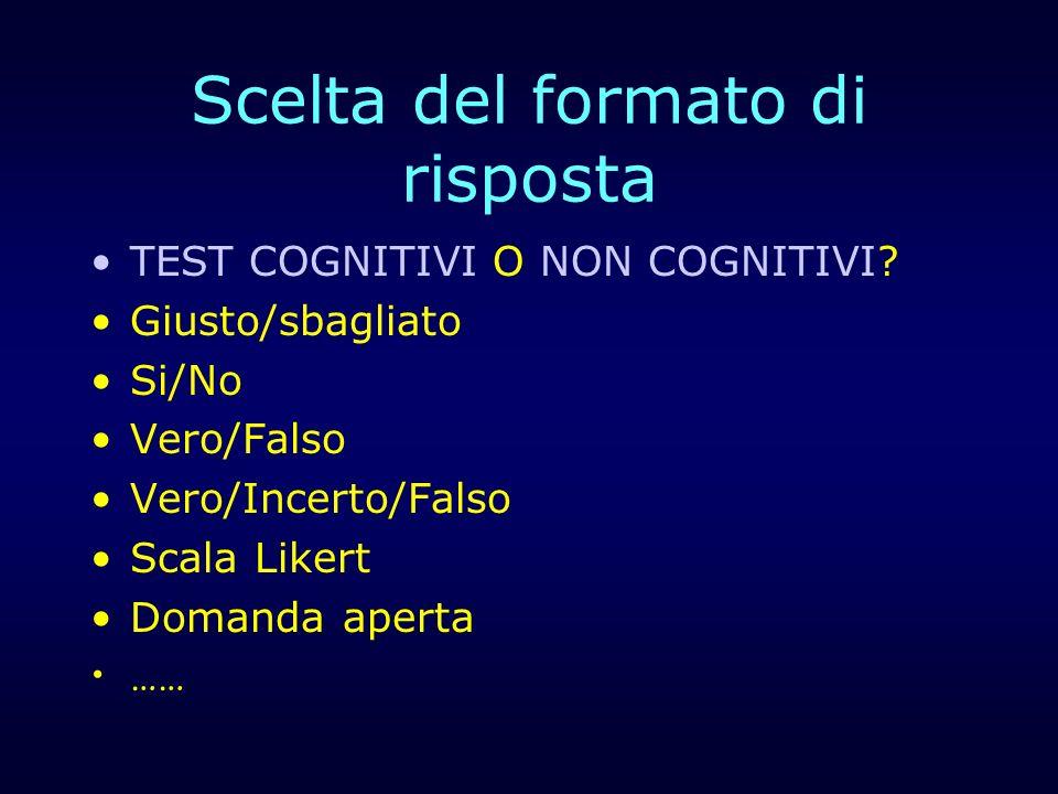Scelta del formato di risposta TEST COGNITIVI O NON COGNITIVI? Giusto/sbagliato Si/No Vero/Falso Vero/Incerto/Falso Scala Likert Domanda aperta ……