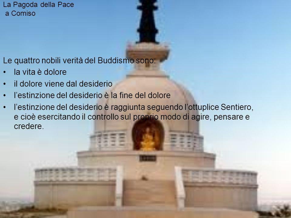 La Pagoda della Pace a Comiso Le quattro nobili verità del Buddismo sono: la vita è dolore il dolore viene dal desiderio lestinzione del desiderio è la fine del dolore lestinzione del desiderio è raggiunta seguendo lottuplice Sentiero, e cioè esercitando il controllo sul proprio modo di agire, pensare e credere.