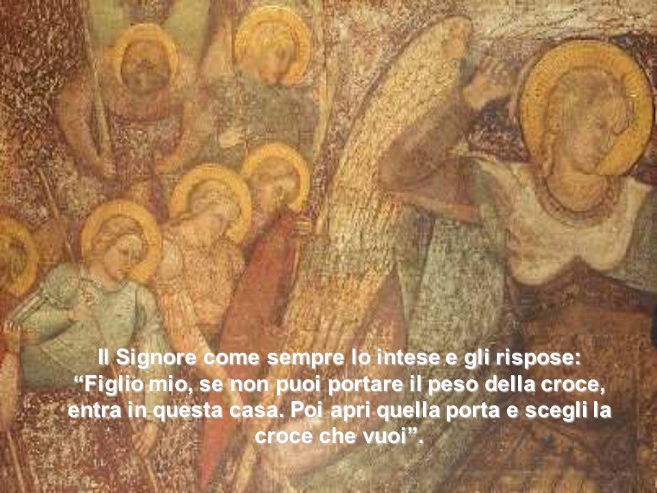 Il Signore come sempre lo intese e gli rispose: Figlio mio, se non puoi portare il peso della croce, entra in questa casa. Poi apri quella porta e sce