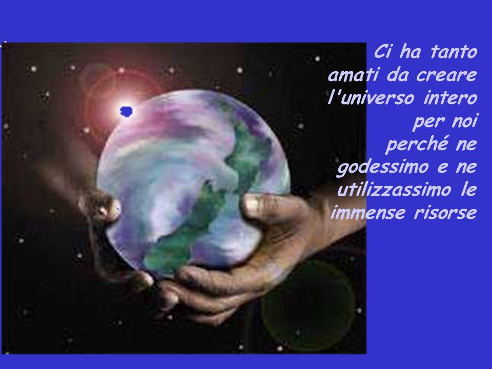 Ci ha tanto amati da creare l'universo intero per noi perché ne godessimo e ne utilizzassimo le immense risorse