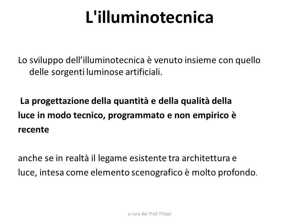 L'illuminotecnica Lo sviluppo dellilluminotecnica è venuto insieme con quello delle sorgenti luminose artificiali. La progettazione della quantità e d