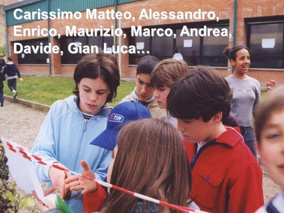 Carissimo Matteo, Alessandro, Enrico, Maurizio, Marco, Andrea, Davide, Gian Luca…