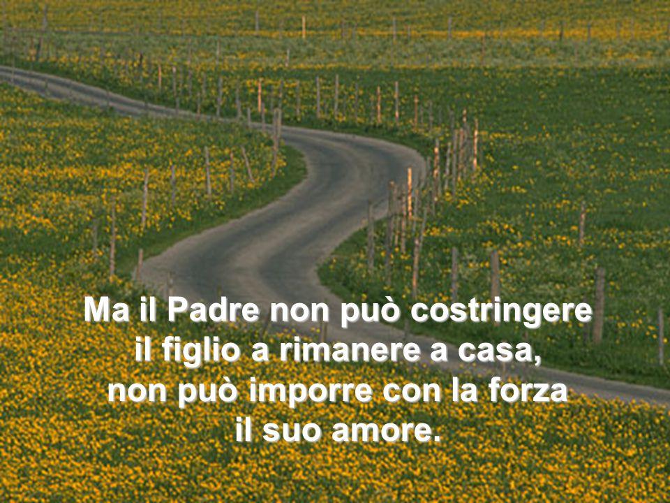 Ma il Padre non può costringere il figlio a rimanere a casa, non può imporre con la forza il suo amore.
