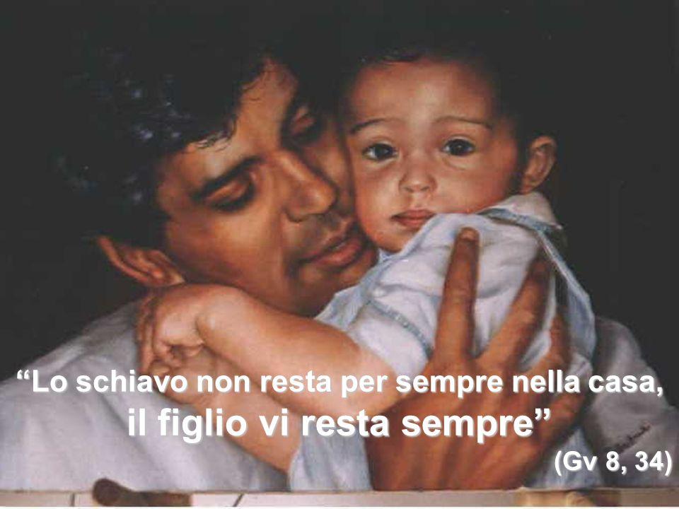 Lo schiavo non resta per sempre nella casa, il figlio vi resta sempre (Gv 8, 34)