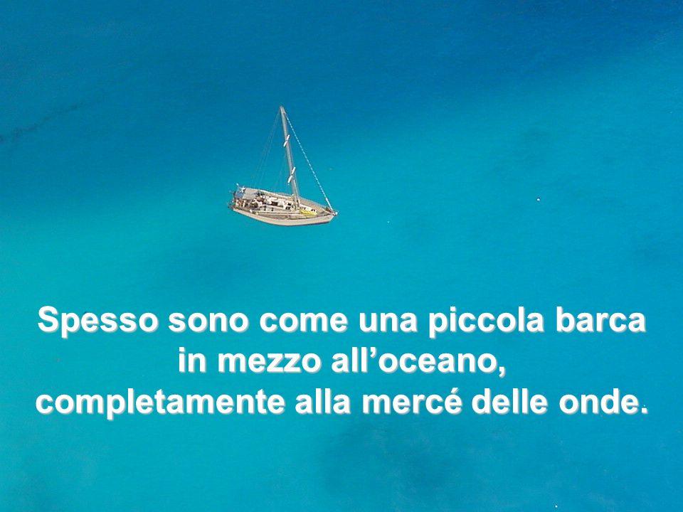 Spesso sono come una piccola barca in mezzo alloceano, completamente alla mercé delle onde.