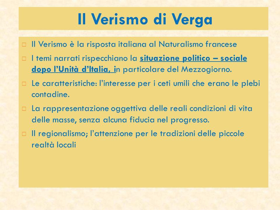 Il Verismo di Verga Il Verismo è la risposta italiana al Naturalismo francese I temi narrati rispecchiano la situazione politico – sociale dopo lUnità