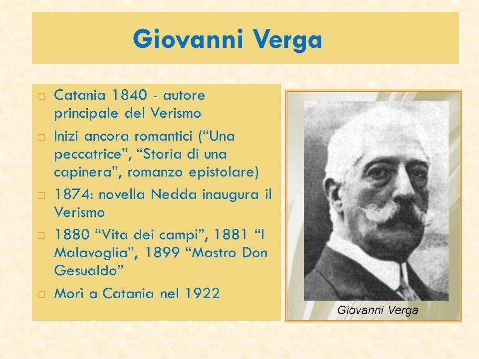 Giovanni Verga Catania 1840 - autore principale del Verismo Inizi ancora romantici (Una peccatrice, Storia di una capinera, romanzo epistolare) 1874:
