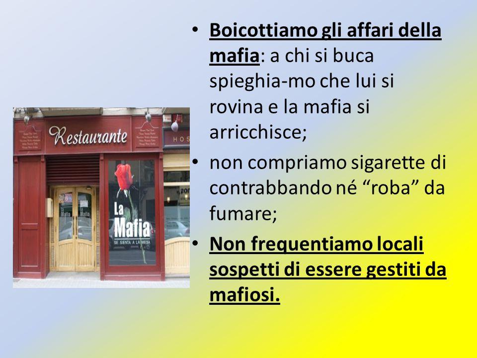 Boicottiamo gli affari della mafia: a chi si buca spieghia-mo che lui si rovina e la mafia si arricchisce; non compriamo sigarette di contrabbando né