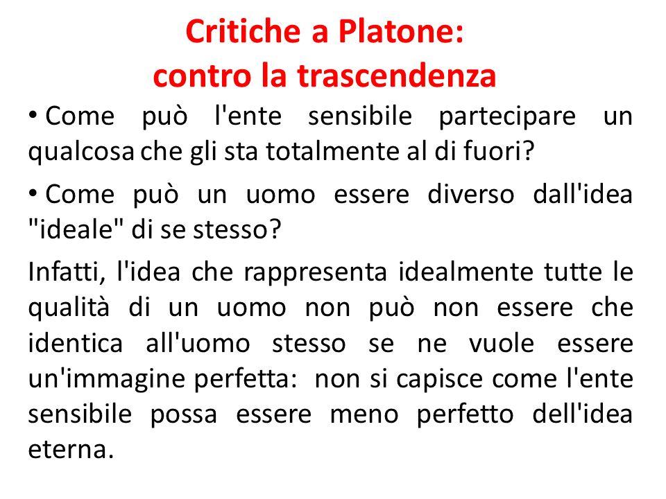 Critiche a Platone: contro la trascendenza Come può l'ente sensibile partecipare un qualcosa che gli sta totalmente al di fuori? Come può un uomo esse