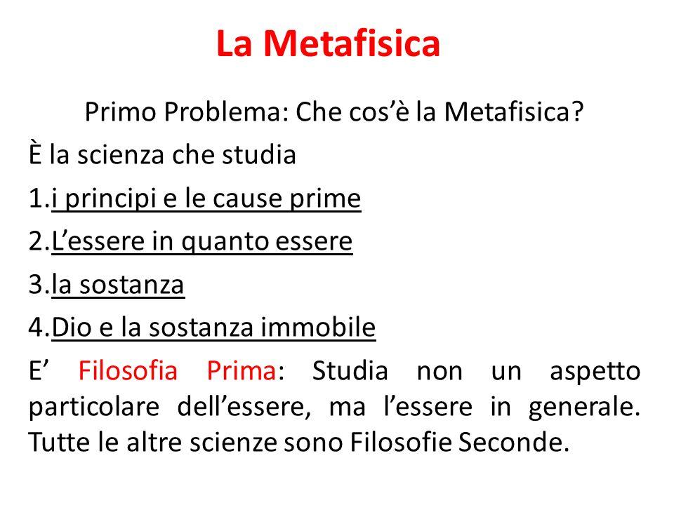 La Metafisica Primo Problema: Che cosè la Metafisica? È la scienza che studia 1.i principi e le cause prime 2.Lessere in quanto essere 3.la sostanza 4