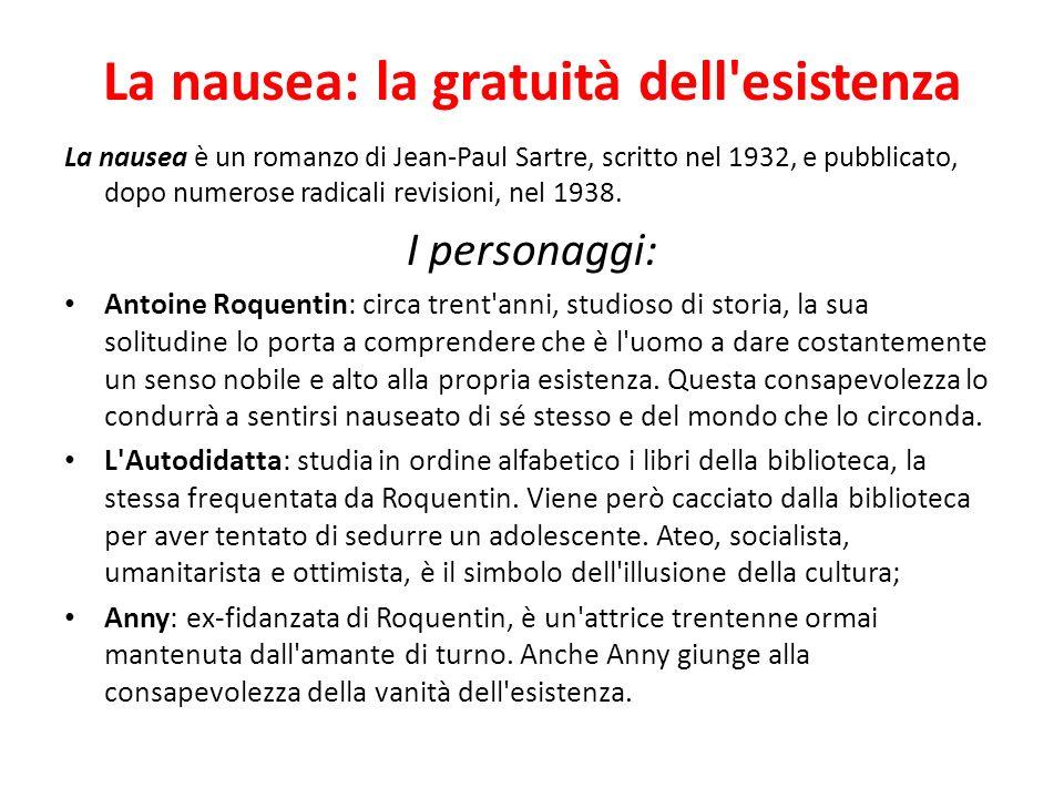 La nausea: la gratuità dell'esistenza La nausea è un romanzo di Jean-Paul Sartre, scritto nel 1932, e pubblicato, dopo numerose radicali revisioni, ne