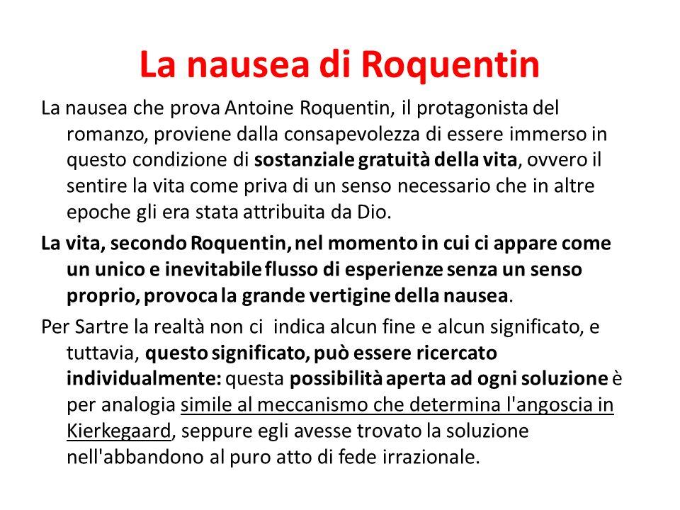 La nausea di Roquentin La nausea che prova Antoine Roquentin, il protagonista del romanzo, proviene dalla consapevolezza di essere immerso in questo c