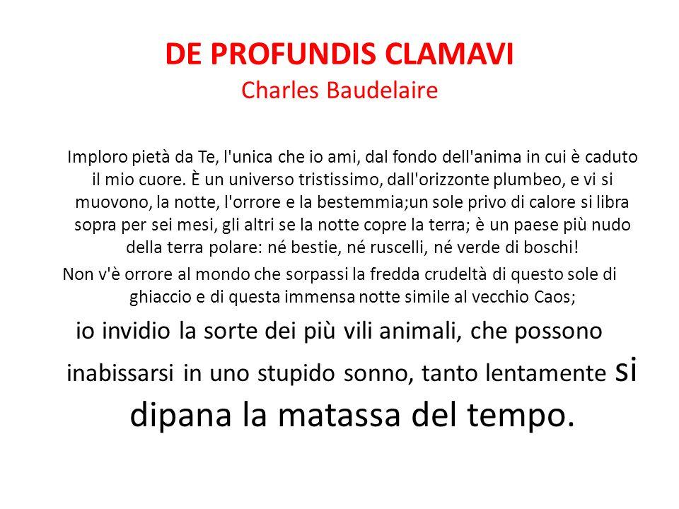DE PROFUNDIS CLAMAVI Charles Baudelaire Imploro pietà da Te, l'unica che io ami, dal fondo dell'anima in cui è caduto il mio cuore. È un universo tris