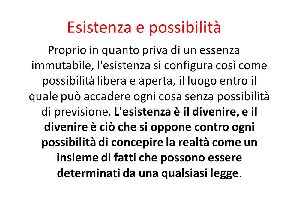 Esistenza e possibilità Proprio in quanto priva di un essenza immutabile, l'esistenza si configura così come possibilità libera e aperta, il luogo ent