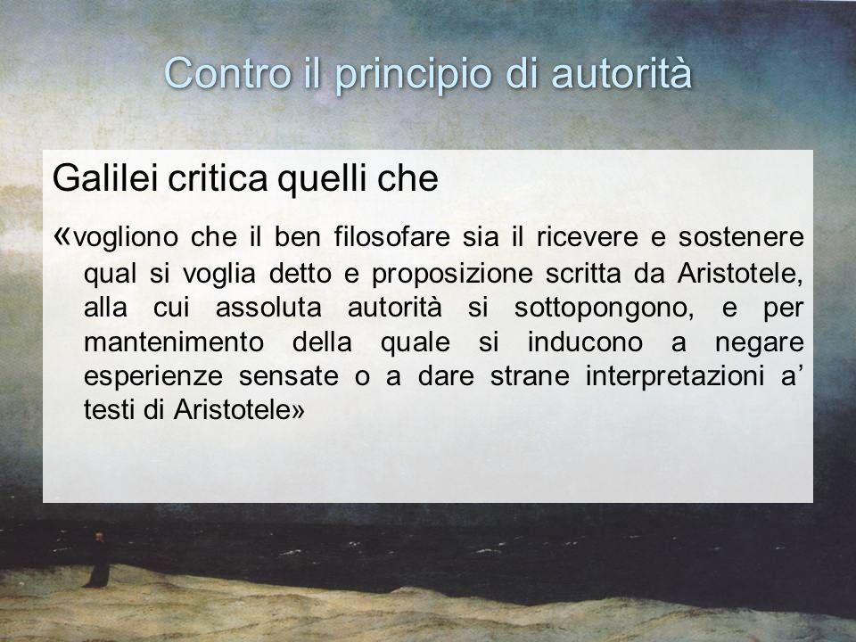 Contro il principio di autorità Galilei critica quelli che « vogliono che il ben filosofare sia il ricevere e sostenere qual si voglia detto e proposi