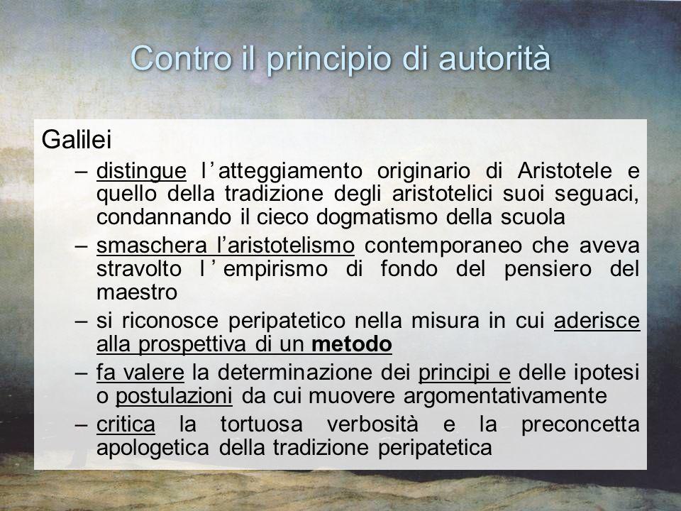 Contro il principio di autorità Galilei –distingue latteggiamento originario di Aristotele e quello della tradizione degli aristotelici suoi seguaci,