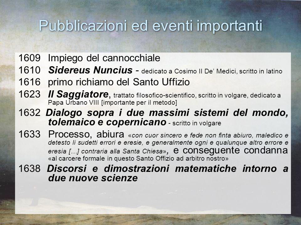 Pubblicazioni ed eventi importanti 1609 Impiego del cannocchiale 1610 Sidereus Nuncius - dedicato a Cosimo II De Medici, scritto in latino 1616 primo