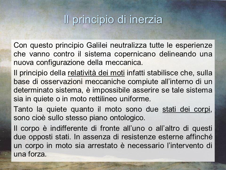 Il principio di inerzia Con questo principio Galilei neutralizza tutte le esperienze che vanno contro il sistema copernicano delineando una nuova conf