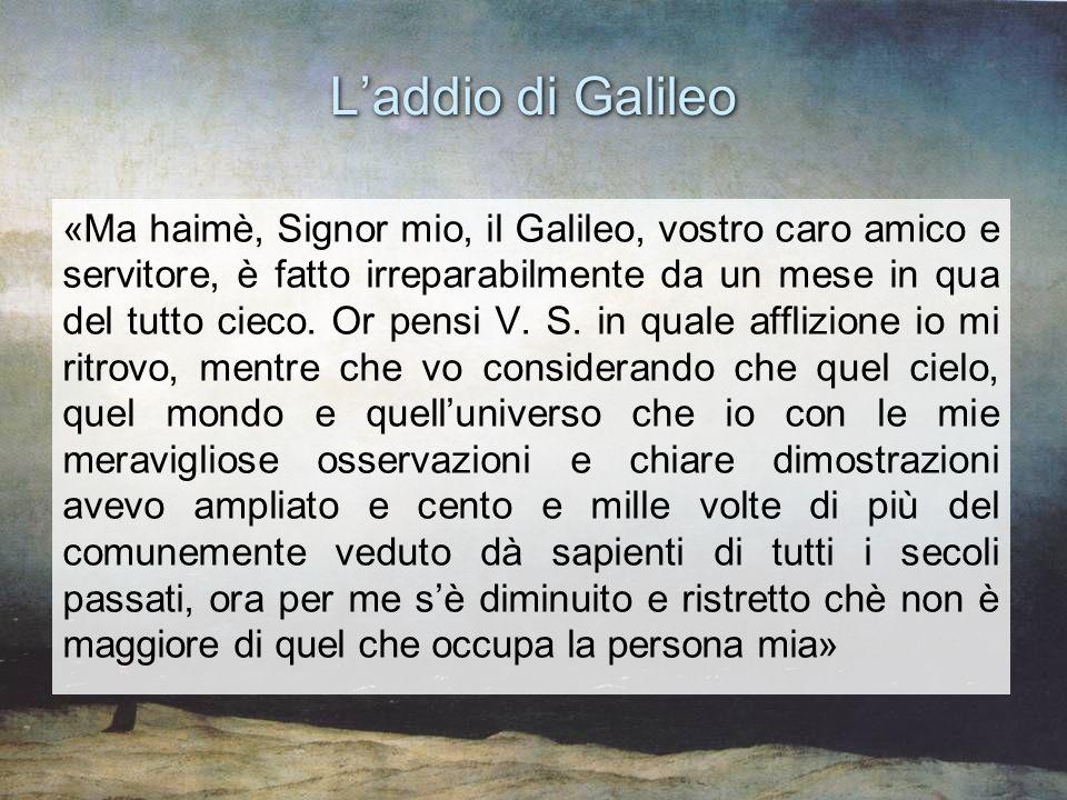 Laddio di Galileo «Ma haimè, Signor mio, il Galileo, vostro caro amico e servitore, è fatto irreparabilmente da un mese in qua del tutto cieco. Or pen