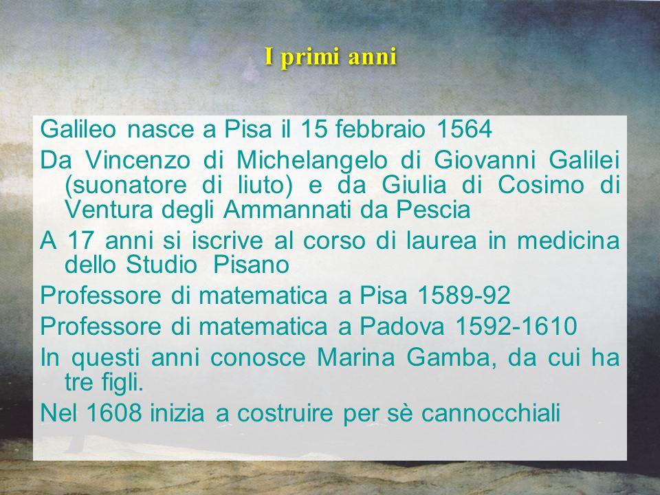 I primi anni Galileo nasce a Pisa il 15 febbraio 1564 Da Vincenzo di Michelangelo di Giovanni Galilei (suonatore di liuto) e da Giulia di Cosimo di Ve