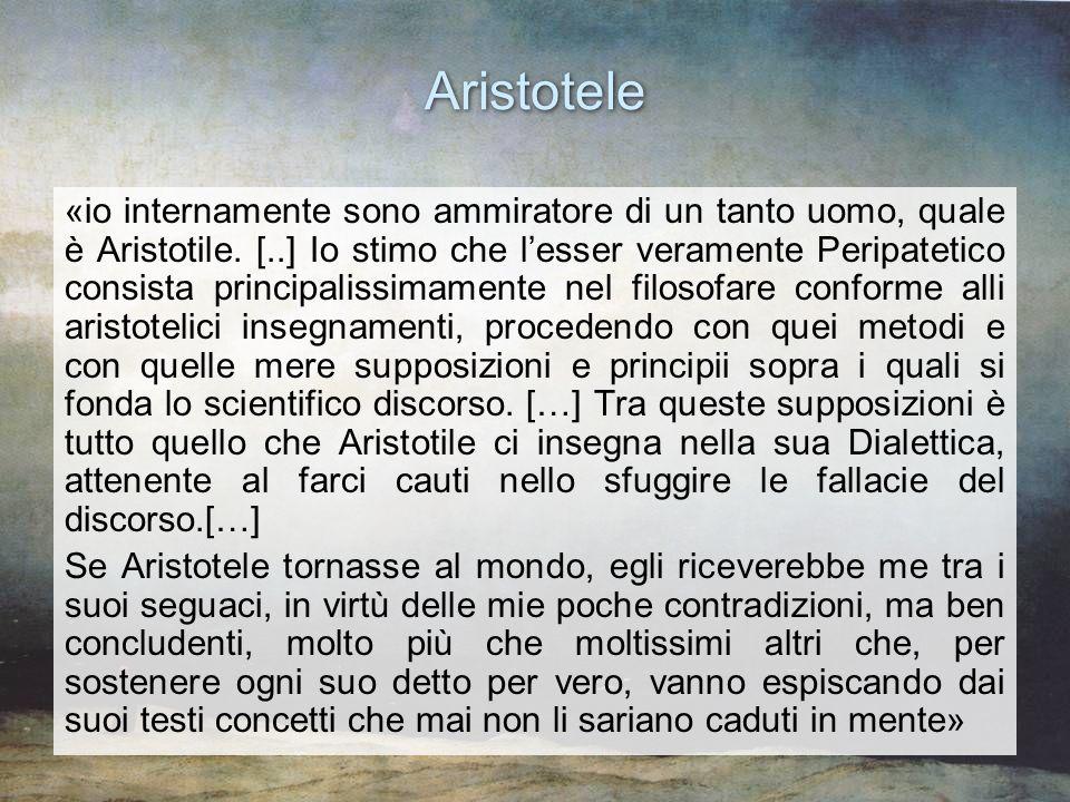 Aristotele «io internamente sono ammiratore di un tanto uomo, quale è Aristotile. [..] Io stimo che lesser veramente Peripatetico consista principalis