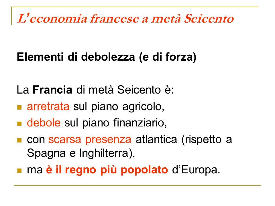 L economia francese a metà Seicento Elementi di debolezza (e di forza) La Francia di metà Seicento è: arretrata sul piano agricolo, debole sul piano finanziario, con scarsa presenza atlantica (rispetto a Spagna e Inghilterra), ma è il regno più popolato dEuropa.