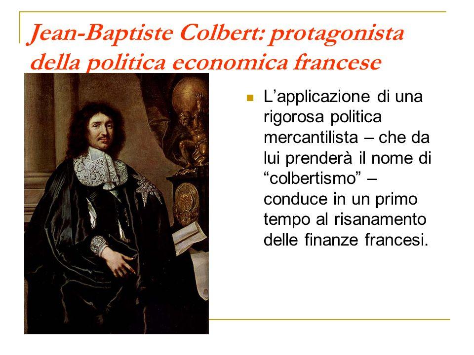Jean-Baptiste Colbert: protagonista della politica economica francese Lapplicazione di una rigorosa politica mercantilista – che da lui prenderà il nome dicolbertismo – conduce in un primo tempo al risanamento delle finanze francesi.