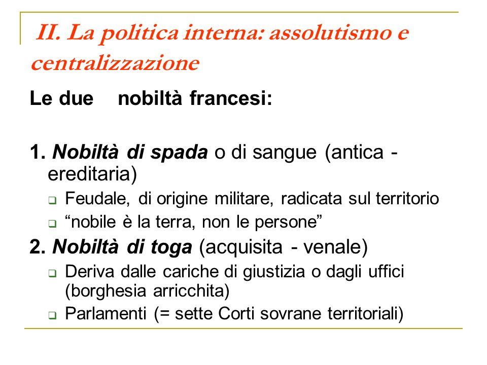 II. La politica interna: assolutismo e centralizzazione Le due nobiltà francesi: 1. Nobiltà di spada o di sangue (antica - ereditaria) Feudale, di ori