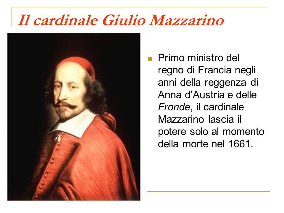 Il cardinale Giulio Mazzarino Primo ministro del regno di Francia negli anni della reggenza di Anna dAustria e delle Fronde, il cardinale Mazzarino lascia il potere solo al momento della morte nel 1661.